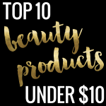 Top 10 Beauty Products Under $10