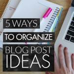 5 Ways to Organize Blog Post Ideas