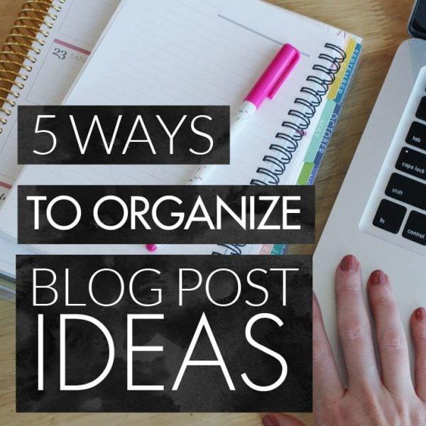 5 Ways to Organize Blog Post Ideas